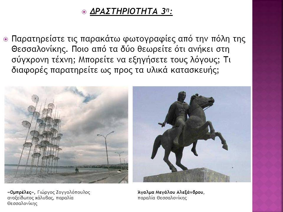  ΔΡΑΣΤΗΡΙΟΤΗΤΑ 3 η :  Παρατηρείστε τις παρακάτω φωτογραφίες από την πόλη της Θεσσαλονίκης. Ποιο από τα δύο θεωρείτε ότι ανήκει στη σύγχρονη τέχνη; Μ