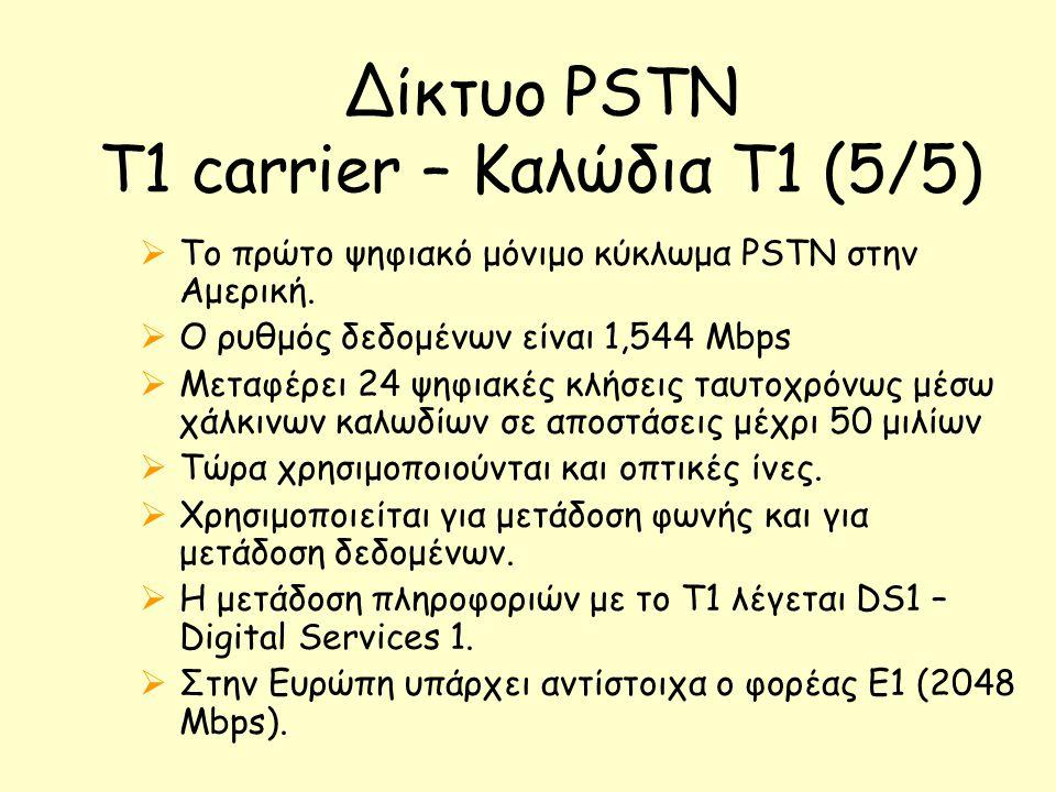 Δίκτυο PSTN T1 carrier – Καλώδια Τ1 (5/5)  Τo πρώτο ψηφιακό μόνιμο κύκλωμα PSTN στην Αμερική.  Ο ρυθμός δεδομένων είναι 1,544 Mbps  Μεταφέρει 24 ψη