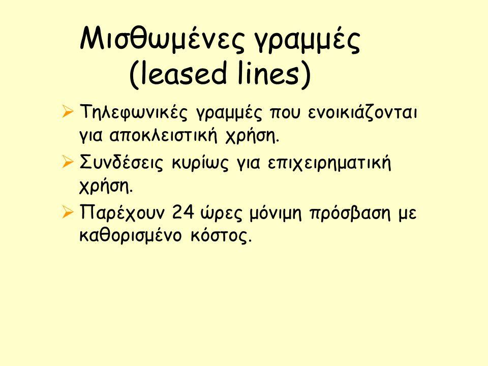 Μισθωμένες γραμμές (leased lines)  Tηλεφωνικές γραμμές που ενοικιάζονται για αποκλειστική χρήση.  Συνδέσεις κυρίως για επιχειρηματική χρήση.  Παρέχ