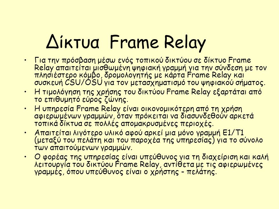 Δίκτυα Frame Relay Για την πρόσβαση μέσω ενός τοπικού δικτύου σε δίκτυο Frame Relay απαιτείται μισθωμένη ψηφιακή γραμμή για την σύνδεση με τον πλησιέστερο κόμβο, δρομολογητής με κάρτα Frame Relay και συσκευή CSU/OSU για τον μετασχηματισμό του ψηφιακού σήματος.