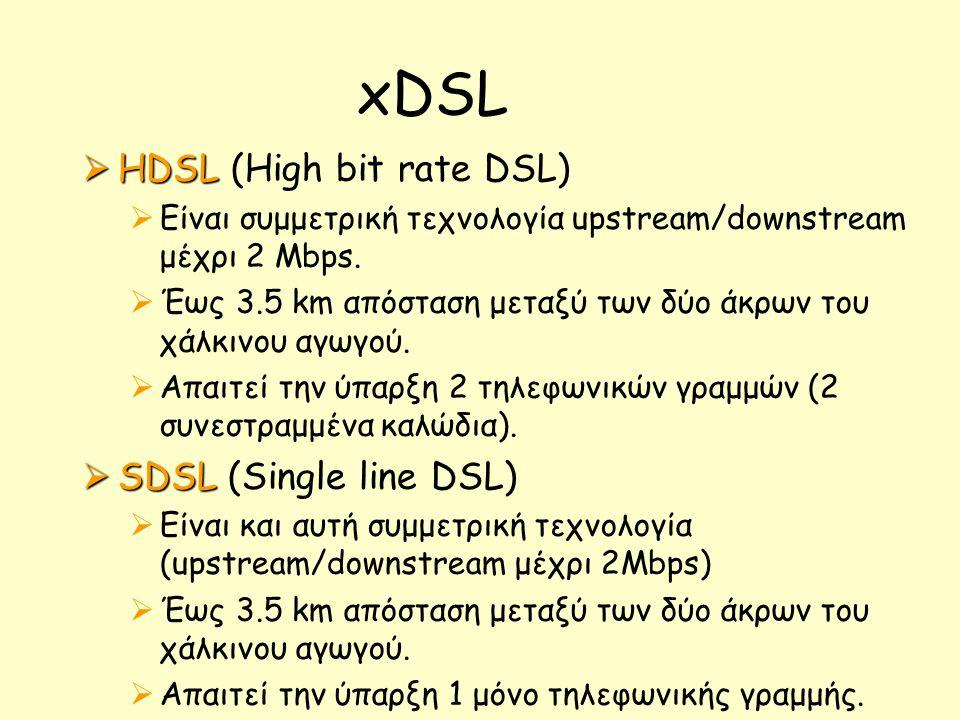 xDSL  HDSL  HDSL (High bit rate DSL)  Είναι συμμετρική τεχνολογία upstream/downstream μέχρι 2 Mbps.