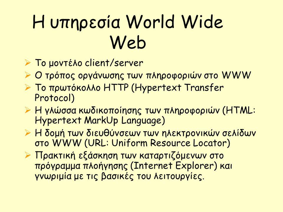 Η υπηρεσία World Wide Web  Το μοντέλο client/server  Ο τρόπος οργάνωσης των πληροφοριών στο WWW  Το πρωτόκολλο HTTP (Hypertext Transfer Protocol)  Η γλώσσα κωδικοποίησης των πληροφοριών (HTML: Hypertext MarkUp Language)  Η δομή των διευθύνσεων των ηλεκτρονικών σελίδων στο WWW (URL: Uniform Resource Locator)  Πρακτική εξάσκηση των καταρτιζόμενων στο πρόγραμμα πλοήγησης (Internet Explorer) και γνωριμία με τις βασικές του λειτουργίες.