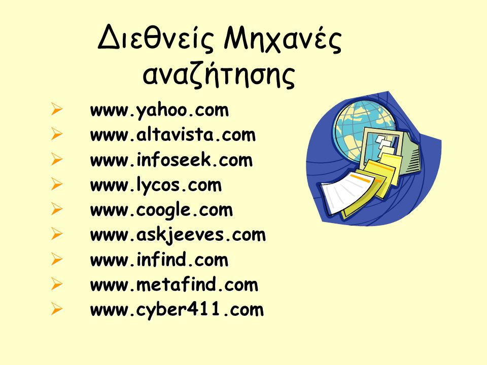 Διεθνείς Μηχανές αναζήτησης  www.yahoo.com  www.altavista.com  www.infoseek.com  www.lycos.com  www.coogle.com  www.askjeeves.com  www.infind.com  www.metafind.com  www.cyber411.com