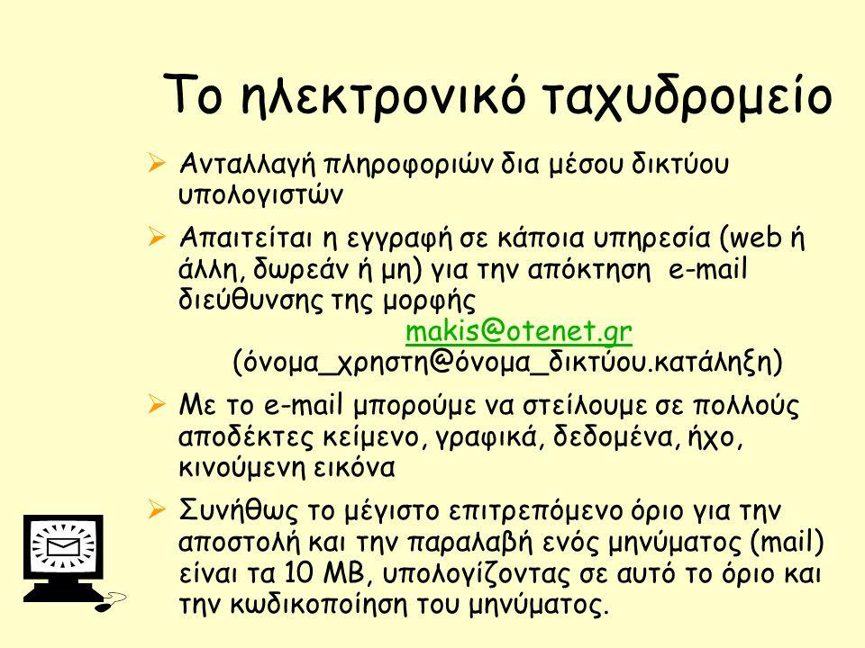 To ηλεκτρονικό ταχυδρομείο  Ανταλλαγή πληροφοριών δια μέσου δικτύου υπολογιστών  Απαιτείται η εγγραφή σε κάποια υπηρεσία (web ή άλλη, δωρεάν ή μη) για την απόκτηση e-mail διεύθυνσης της μορφής makis@otenet.gr (όνομα_χρηστη@όνομα_δικτύου.κατάληξη) makis@otenet.gr  Με το e-mail μπορούμε να στείλουμε σε πολλούς αποδέκτες κείμενο, γραφικά, δεδομένα, ήχο, κινούμενη εικόνα  Συνήθως το μέγιστο επιτρεπόμενο όριο για την αποστολή και την παραλαβή ενός μηνύματος (mail) είναι τα 10 MB, υπολογίζοντας σε αυτό το όριο και την κωδικοποίηση του μηνύματος.