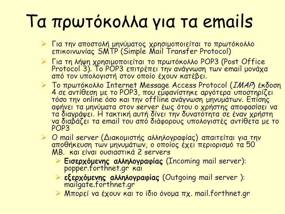 Τα πρωτόκολλα για τα emails  Για την αποστολή μηνύματος χρησιμοποιείται το πρωτόκολλο επικοινωνίας SMTP (Simple Mail Transfer Protocol)  Για τη λήψη χρησιμοποιείται το πρωτόκολλο POP3 (Post Office Protocol 3).