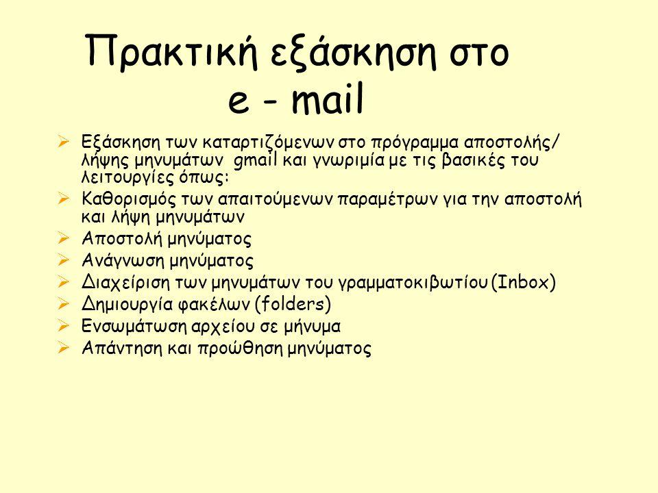 Πρακτική εξάσκηση στο e - mail  Εξάσκηση των καταρτιζόμενων στο πρόγραμμα αποστολής/ λήψης μηνυμάτων gmail και γνωριμία με τις βασικές του λειτουργίες όπως:  Καθορισμός των απαιτούμενων παραμέτρων για την αποστολή και λήψη μηνυμάτων  Αποστολή μηνύματος  Ανάγνωση μηνύματος  Διαχείριση των μηνυμάτων του γραμματοκιβωτίου (Inbox)  Δημιουργία φακέλων (folders)  Ενσωμάτωση αρχείου σε μήνυμα  Απάντηση και προώθηση μηνύματος