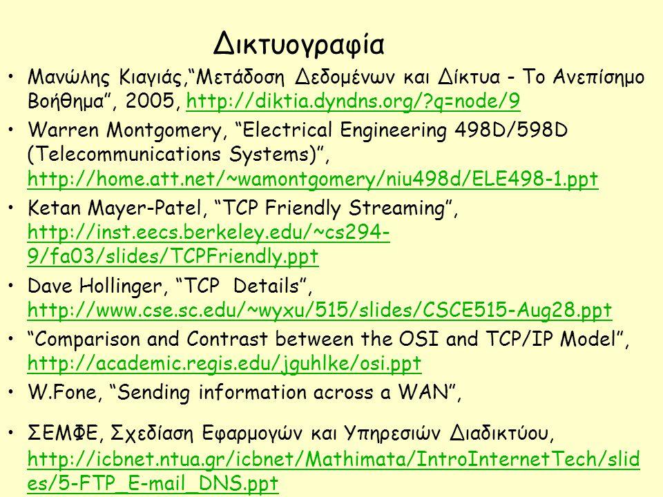 Δικτυογραφία Μανώλης Κιαγιάς, Μετάδοση Δεδομένων και Δίκτυα - Το Ανεπίσημο Βοήθημα , 2005, http://diktia.dyndns.org/?q=node/9http://diktia.dyndns.org/?q=node/9 Warren Montgomery, Electrical Engineering 498D/598D (Telecommunications Systems) , http://home.att.net/~wamontgomery/niu498d/ELE498-1.ppt http://home.att.net/~wamontgomery/niu498d/ELE498-1.ppt Ketan Mayer-Patel, TCP Friendly Streaming , http://inst.eecs.berkeley.edu/~cs294- 9/fa03/slides/TCPFriendly.ppt http://inst.eecs.berkeley.edu/~cs294- 9/fa03/slides/TCPFriendly.ppt Dave Hollinger, TCP Details , http://www.cse.sc.edu/~wyxu/515/slides/CSCE515-Aug28.ppt http://www.cse.sc.edu/~wyxu/515/slides/CSCE515-Aug28.ppt Comparison and Contrast between the OSI and TCP/IP Model , http://academic.regis.edu/jguhlke/osi.ppt http://academic.regis.edu/jguhlke/osi.ppt W.Fone, Sending information across a WAN , ΣΕΜΦΕ, Σχεδίαση Εφαρμογών και Υπηρεσιών Διαδικτύου, http://icbnet.ntua.gr/icbnet/Mathimata/IntroInternetTech/slid es/5-FTP_E-mail_DNS.ppt http://icbnet.ntua.gr/icbnet/Mathimata/IntroInternetTech/slid es/5-FTP_E-mail_DNS.ppt Ευρυζωνικές τεχνολογίες & υπηρεσίες, Γρηγορόπουλος Ευάγγελος, Πανεπιστήμιο Μακεδονίας,