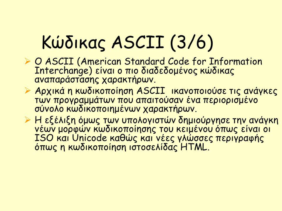 Κώδικας ASCII (3/6)  Ο ASCII (American Standard Code for Information Interchange)  είναι ο πιο διαδεδομένος κώδικας αναπαράστασης χαρακτήρων.  Αρχι