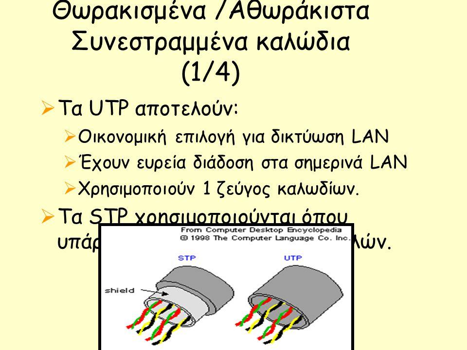 Θωρακισμένα /Αθωράκιστα Συνεστραμμένα καλώδια (1/4)  Τα UTP αποτελούν:  Οικονομική επιλογή για δικτύωση LAN  Έχουν ευρεία διάδοση στα σημερινά LAN  Χρησιμοποιούν 1 ζεύγος καλωδίων.