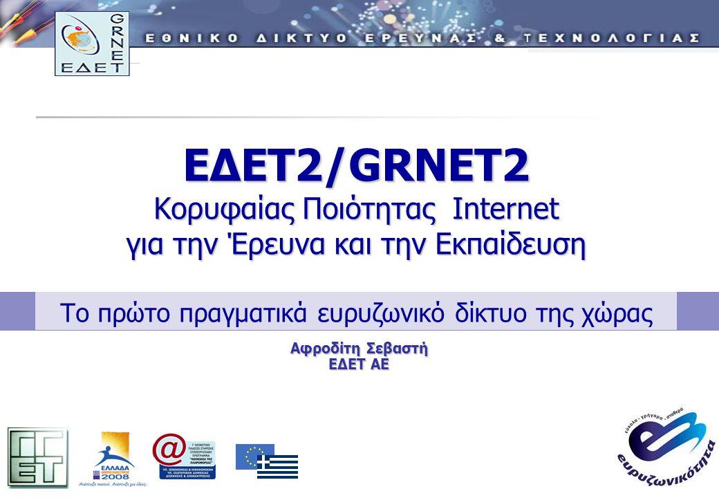 1 ΕΔΕΤ2/GRNET2 Κορυφαίας Ποιότητας Internet για την Έρευνα και την Εκπαίδευση ΕΔΕΤ2/GRNET2 Κορυφαίας Ποιότητας Internet για την Έρευνα και την Εκπαίδευση Το πρώτο πραγματικά ευρυζωνικό δίκτυο της χώρας Αφροδίτη Σεβαστή ΕΔΕΤ ΑΕ