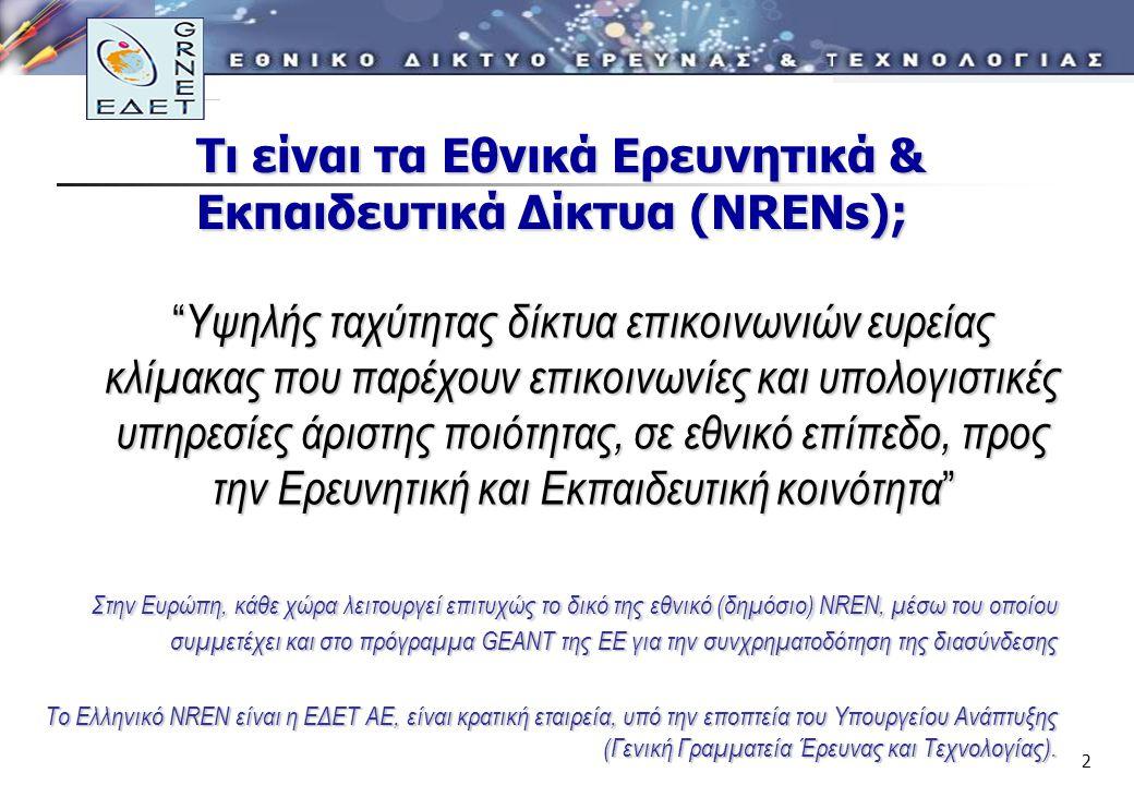 2 Τι είναι τα Εθνικά Ερευνητικά & Εκπαιδευτικά Δίκτυα (ΝRENs); Υψηλής ταχύτητας δίκτυα επικοινωνιών ευρείας κλίμακας που παρέχουν επικοινωνίες και υπολογιστικές υπηρεσίες άριστης ποιότητας, σε εθνικό επίπεδο, προς την Ερευνητική και Εκπαιδευτική κοινότητα Στην Ευρώπη, κάθε χώρα λειτουργεί επιτυχώς το δικό της εθνικό (δημόσιο) NREN, μέσω του οποίου συμμετέχει και στο πρόγραμμα GEANT της ΕΕ για την συνχρηματοδότηση της διασύνδεσης Το Ελληνικό NREN είναι η ΕΔΕΤ ΑΕ, είναι κρατική εταιρεία, υπό την εποπτεία του Υπουργείου Ανάπτυξης (Γενική Γραμματεία Έρευνας και Τεχνολογίας).