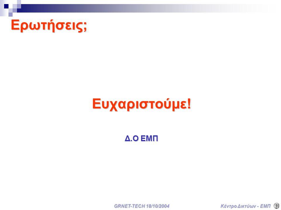 Κέντρο Δικτύων - ΕΜΠ GRNET-TECH 18/10/2004 Ερωτήσεις; Ευχαριστούμε! Δ.Ο ΕΜΠ