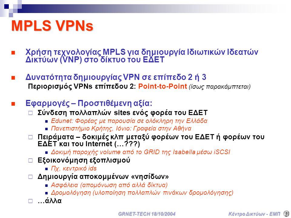 Κέντρο Δικτύων - ΕΜΠ GRNET-TECH 18/10/2004 MPLS VPNs Χρήση τεχνολογίας MPLS για δημιουργία Ιδιωτικών Ιδεατών Δικτύων (VNP) στο δίκτυο του ΕΔΕΤ Δυνατότητα δημιουργίας VPN σε επίπεδο 2 ή 3 Περιορισμός VPNs επίπεδου 2: Point-to-Point (ίσως παρακάμπτεται) Εφαρμογές – Προστιθέμενη αξία:  Σύνδεση πολλαπλών sites ενός φορέα του ΕΔΕΤ Edunet: Φορέας με παρουσία σε ολόκληρη την Ελλάδα Πανεπιστήμιο Κρήτης, Ιόνιο: Γραφεία στην Αθήνα  Πειράματα – δοκιμές κλπ μεταξύ φορέων του ΕΔΕΤ ή φορέων του ΕΔΕΤ και του Internet (… ) Δοκιμή παροχής volume από το GRID της Isabella μέσω iSCSI  Εξοικονόμηση εξοπλισμού Πχ, κεντρικό ids  Δημιουργία αποκομμένων «νησίδων» Ασφάλεια (απομόνωση από αλλά δίκτυα) Δρομολόγηση (υλοποίηση πολλαπλών πινάκων δρομολόγησης)  …άλλα