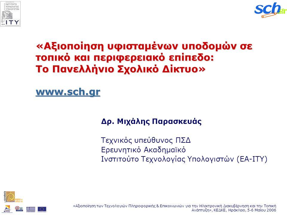 «Αξιοποίηση των Τεχνολογιών Πληροφορικής & Επικοινωνιών για την Ηλεκτρονική Διακυβέρνηση και την Τοπική Ανάπτυξη», ΚΕΔΚΕ, Ηράκλειο, 5-6 Μαΐου 2006 «Αξιοποίηση υφισταμένων υποδομών σε τοπικό και περιφερειακό επίπεδο: Το Πανελλήνιο Σχολικό Δίκτυο» www.sch.gr www.sch.gr Δρ.