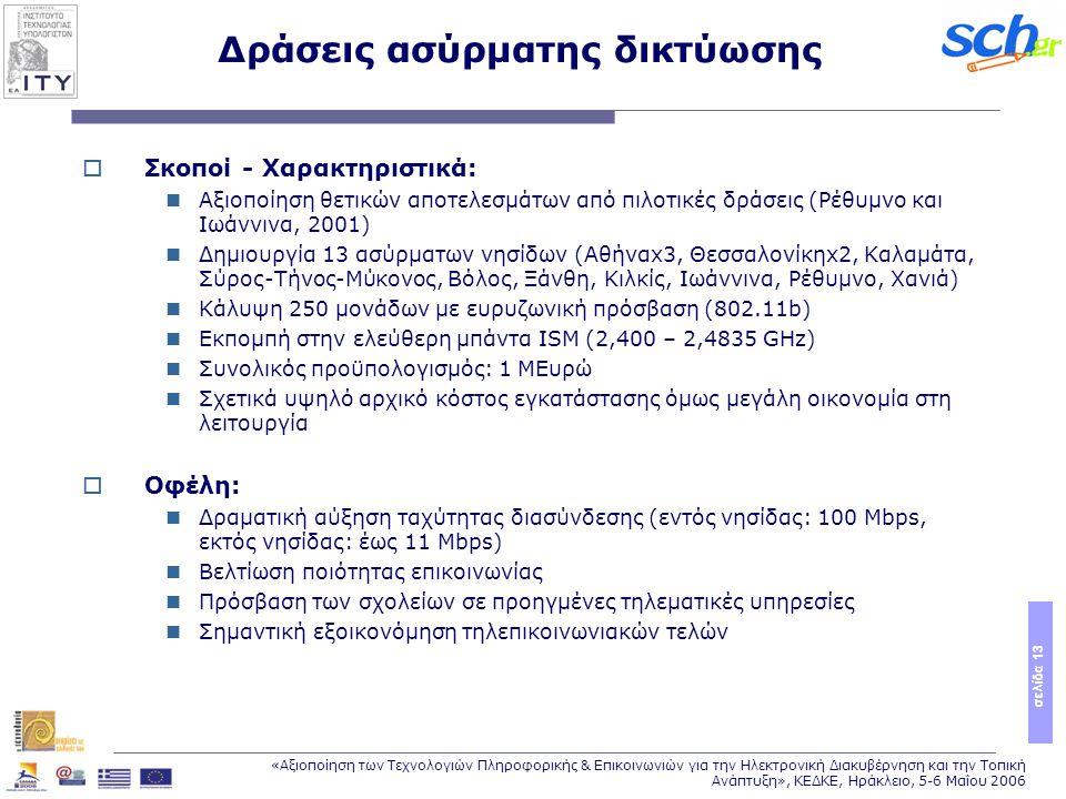 σελίδα 13 «Αξιοποίηση των Τεχνολογιών Πληροφορικής & Επικοινωνιών για την Ηλεκτρονική Διακυβέρνηση και την Τοπική Ανάπτυξη», ΚΕΔΚΕ, Ηράκλειο, 5-6 Μαΐου 2006 Δράσεις ασύρματης δικτύωσης  Σκοποί - Χαρακτηριστικά: Αξιοποίηση θετικών αποτελεσμάτων από πιλοτικές δράσεις (Ρέθυμνο και Ιωάννινα, 2001) Δημιουργία 13 ασύρματων νησίδων (Αθήναx3, Θεσσαλονίκηx2, Καλαμάτα, Σύρος-Τήνος-Μύκονος, Βόλος, Ξάνθη, Κιλκίς, Ιωάννινα, Ρέθυμνο, Χανιά) Κάλυψη 250 μονάδων με ευρυζωνική πρόσβαση (802.11b) Εκπομπή στην ελεύθερη μπάντα ISM (2,400 – 2,4835 GHz) Συνολικός προϋπολογισμός: 1 MΕυρώ Σχετικά υψηλό αρχικό κόστος εγκατάστασης όμως μεγάλη οικονομία στη λειτουργία  Οφέλη: Δραματική αύξηση ταχύτητας διασύνδεσης (εντός νησίδας: 100 Mbps, εκτός νησίδας: έως 11 Mbps) Βελτίωση ποιότητας επικοινωνίας Πρόσβαση των σχολείων σε προηγμένες τηλεματικές υπηρεσίες Σημαντική εξοικονόμηση τηλεπικοινωνιακών τελών