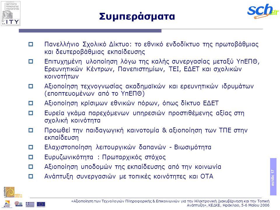 σελίδα 17 «Αξιοποίηση των Τεχνολογιών Πληροφορικής & Επικοινωνιών για την Ηλεκτρονική Διακυβέρνηση και την Τοπική Ανάπτυξη», ΚΕΔΚΕ, Ηράκλειο, 5-6 Μαΐου 2006 Συμπεράσματα  Πανελλήνιο Σχολικό Δίκτυο: το εθνικό ενδοδίκτυο της πρωτοβάθμιας και δευτεροβάθμιας εκπαίδευσης  Επιτυχημένη υλοποίηση λόγω της καλής συνεργασίας μεταξύ ΥπΕΠΘ, Ερευνητικών Κέντρων, Πανεπιστημίων, ΤΕΙ, ΕΔΕΤ και σχολικών κοινοτήτων  Αξιοποίηση τεχνογνωσίας ακαδημαϊκών και ερευνητικών ιδρυμάτων (εποπτευομένων από το ΥπΕΠΘ)  Αξιοποίηση κρίσιμων εθνικών πόρων, όπως δίκτυο ΕΔΕΤ  Ευρεία γκάμα παρεχόμενων υπηρεσιών προστιθέμενης αξίας στη σχολική κοινότητα  Προωθεί την παιδαγωγική καινοτομία & αξιοποίηση των ΤΠΕ στην εκπαίδευση  Ελαχιστοποίηση λειτουργικών δαπανών - Βιωσιμότητα  Ευρυζωνικότητα : Πρωταρχικός στόχος  Αξιοποίηση υποδομών της εκπαίδευσης από την κοινωνία  Ανάπτυξη συνεργασιών με τοπικές κοινότητες και ΟΤΑ