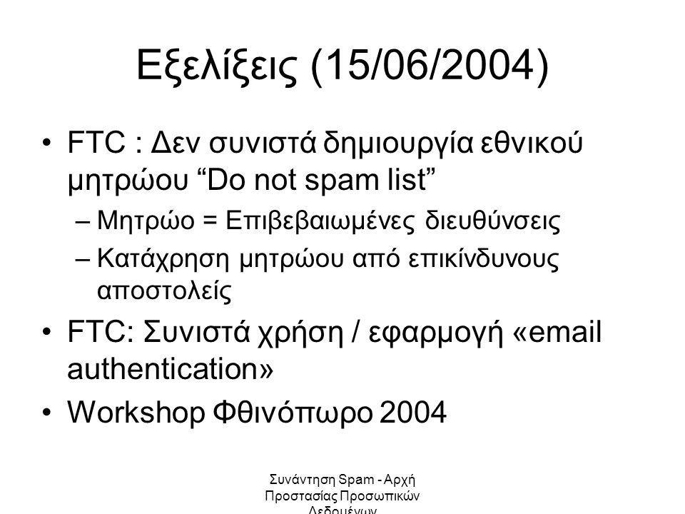 Συνάντηση Spam - Αρχή Προστασίας Προσωπικών Δεδομένων Εξελίξεις (15/06/2004) FTC : Δεν συνιστά δημιουργία εθνικού μητρώου Do not spam list –Μητρώο = Επιβεβαιωμένες διευθύνσεις –Κατάχρηση μητρώου από επικίνδυνους αποστολείς FTC: Συνιστά χρήση / εφαρμογή «email authentication» Workshop Φθινόπωρο 2004