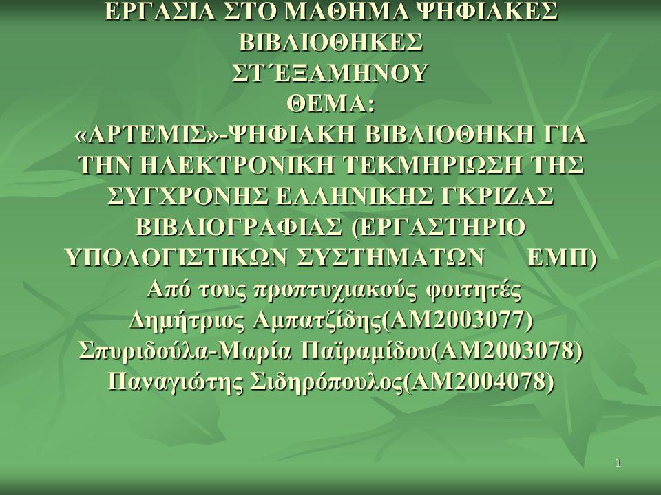 1 ΕΡΓΑΣΙΑ ΣΤΟ ΜΑΘΗΜΑ ΨΗΦΙΑΚΕΣ ΒΙΒΛΙΟΘΗΚΕΣ ΣΤ΄ΕΞΑΜΗΝΟΥ ΘΕΜΑ: «ΑΡΤΕΜΙΣ»-ΨΗΦΙΑΚΗ ΒΙΒΛΙΟΘΗΚΗ ΓΙΑ ΤΗΝ ΗΛΕΚΤΡΟΝΙΚΗ ΤΕΚΜΗΡΙΩΣΗ ΤΗΣ ΣΥΓΧΡΟΝΗΣ ΕΛΛΗΝΙΚΗΣ ΓΚΡΙΖΑΣ ΒΙΒΛΙΟΓΡΑΦΙΑΣ (ΕΡΓΑΣΤΗΡΙΟ ΥΠΟΛΟΓΙΣΤΙΚΩΝ ΣΥΣΤΗΜΑΤΩΝ ΕΜΠ) Από τους προπτυχιακούς φοιτητές Δημήτριος Αμπατζίδης(ΑΜ2003077) Σπυριδούλα-Μαρία Παϊραμίδου(ΑΜ2003078) Παναγιώτης Σιδηρόπουλος(ΑΜ2004078)