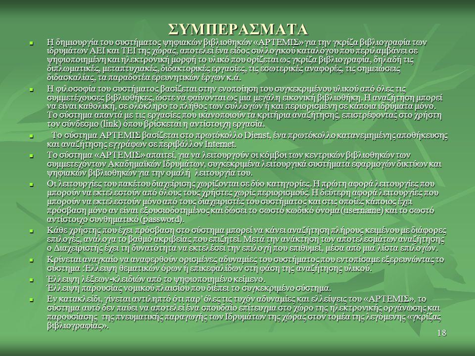 18 ΣΥΜΠΕΡΑΣΜΑΤΑ Η δημιουργία του συστήματος ψηφιακών βιβλιοθηκών «ΑΡΤΕΜΙΣ» για την γκρίζα βιβλιογραφία των ιδρυμάτων ΑΕΙ και ΤΕΙ της χώρας, αποτελεί ένα είδος συλλογικού καταλόγου που περιλαμβάνει σε ψηφιοποιημένη και ηλεκτρονική μορφή το υλικό που ορίζεται ως γκρίζα βιβλιογραφία, δηλαδή τις διπλωματικές, μεταπτυχιακές, διδακτορικές εργασίες, τις εσωτερικές αναφορές, τις σημειώσεις διδασκαλίας, τα παραδοτέα ερευνητικών έργων κ.ά.