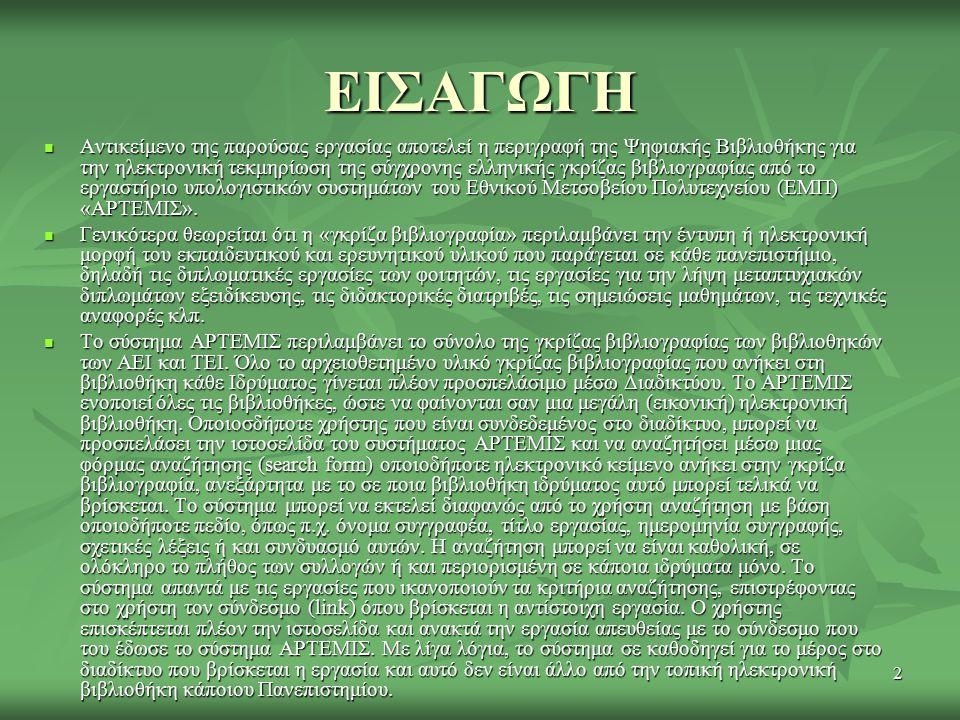 2 Αντικείμενο της παρούσας εργασίας αποτελεί η περιγραφή της Ψηφιακής Βιβλιοθήκης για την ηλεκτρονική τεκμηρίωση της σύγχρονης ελληνικής γκρίζας βιβλιογραφίας από το εργαστήριο υπολογιστικών συστημάτων του Εθνικού Μετσοβείου Πολυτεχνείου (ΕΜΠ) «ΑΡΤΕΜΙΣ».