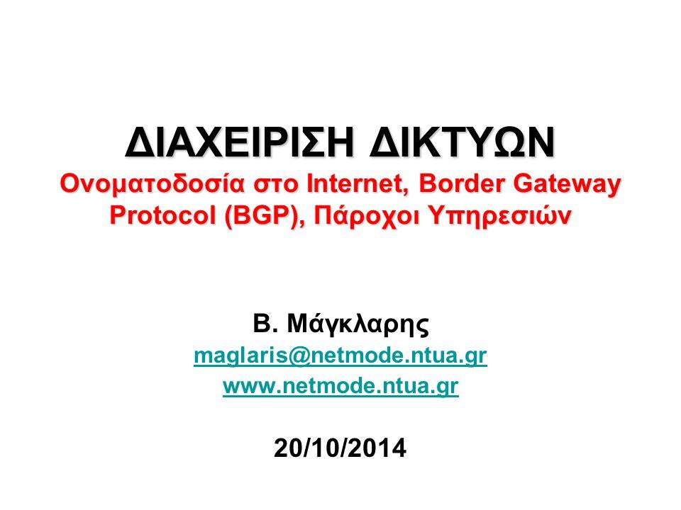 ΔΙΑΧΕΙΡΙΣΗ ΔΙΚΤΥΩΝ Ονοματοδοσία στο Internet, Border Gateway Protocol (BGP), Πάροχοι Υπηρεσιών Β. Μάγκλαρης maglaris@netmode.ntua.gr www.netmode.ntua.