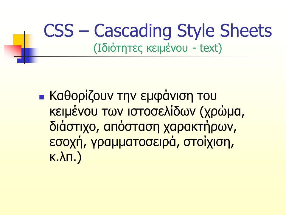 CSS – Cascading Style Sheets (Ιδιότητες κειμένου - text) Καθορίζουν την εμφάνιση του κειμένου των ιστοσελίδων (χρώμα, διάστιχο, απόσταση χαρακτήρων, ε