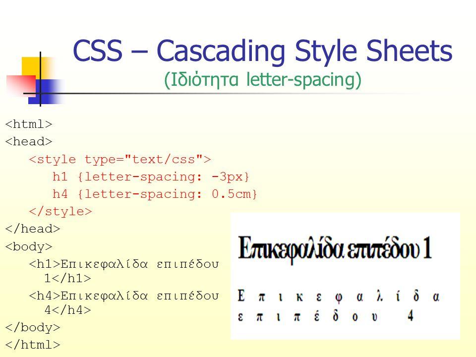 CSS – Cascading Style Sheets (Ιδιότητα letter-spacing) h1 {letter-spacing: -3px} h4 {letter-spacing: 0.5cm} Επικεφαλίδα επιπέδου 1 Επικεφαλίδα επιπέδο
