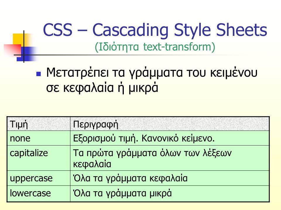 CSS – Cascading Style Sheets (Ιδιότητα text-transform) Μετατρέπει τα γράμματα του κειμένου σε κεφαλαία ή μικρά ΤιμήΠεριγραφή noneΕξορισμού τιμή. Κανον