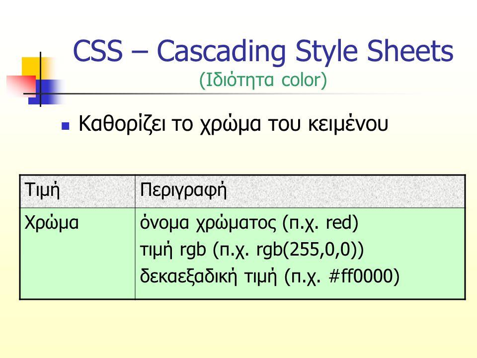 CSS – Cascading Style Sheets (Ιδιότητα color) Καθορίζει το χρώμα του κειμένου ΤιμήΠεριγραφή Χρώμαόνομα χρώματος (π.χ. red) τιμή rgb (π.χ. rgb(255,0,0)