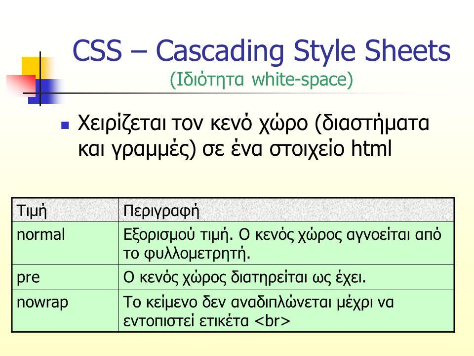 CSS – Cascading Style Sheets (Ιδιότητα white-space) Χειρίζεται τον κενό χώρο (διαστήματα και γραμμές) σε ένα στοιχείο html ΤιμήΠεριγραφή normalΕξορισμ