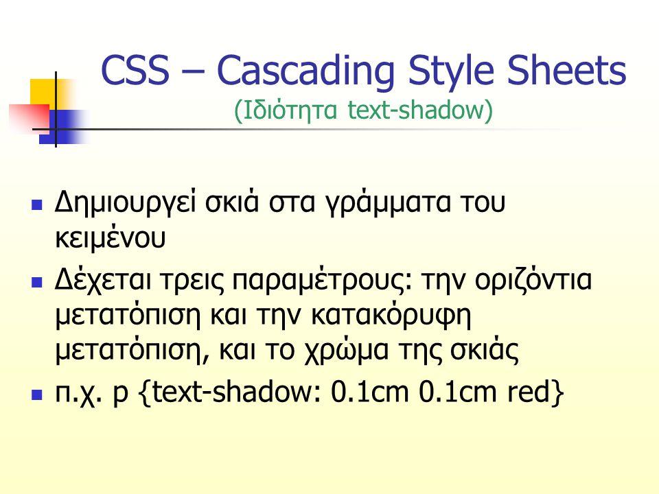 CSS – Cascading Style Sheets (Ιδιότητα text-shadow) Δημιουργεί σκιά στα γράμματα του κειμένου Δέχεται τρεις παραμέτρους: την οριζόντια μετατόπιση και