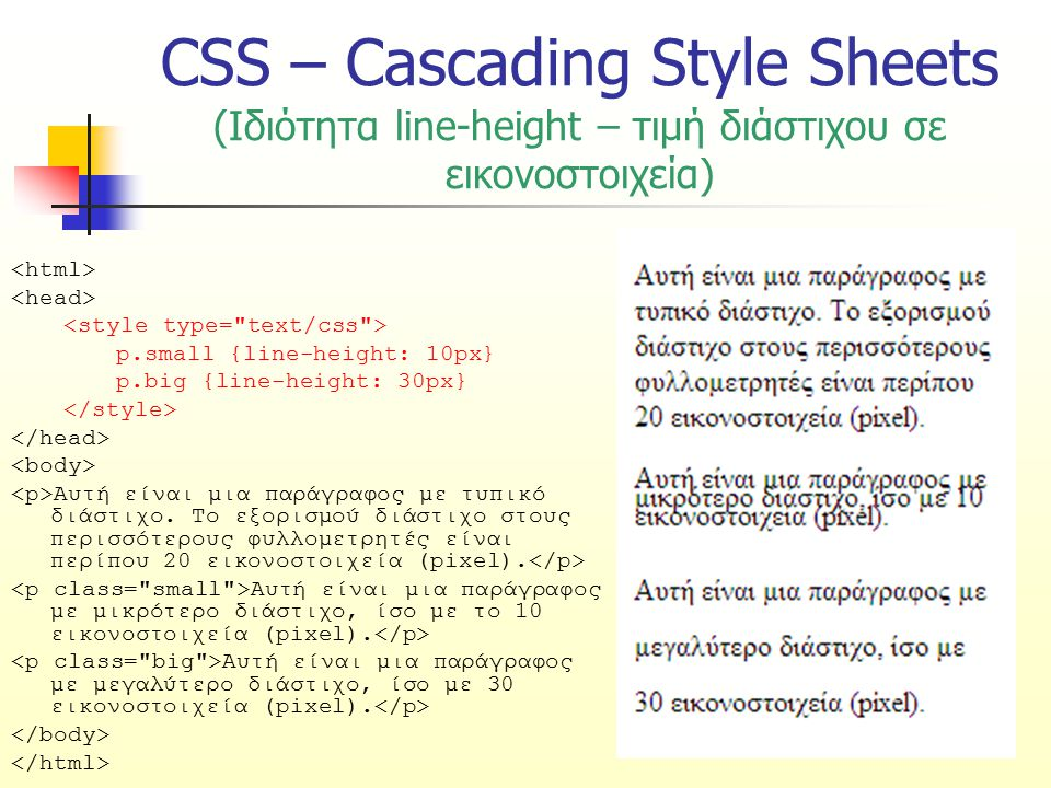 CSS – Cascading Style Sheets (Ιδιότητα line-height – τιμή διάστιχου σε εικονοστοιχεία) p.small {line-height: 10px} p.big {line-height: 30px} Αυτή είνα