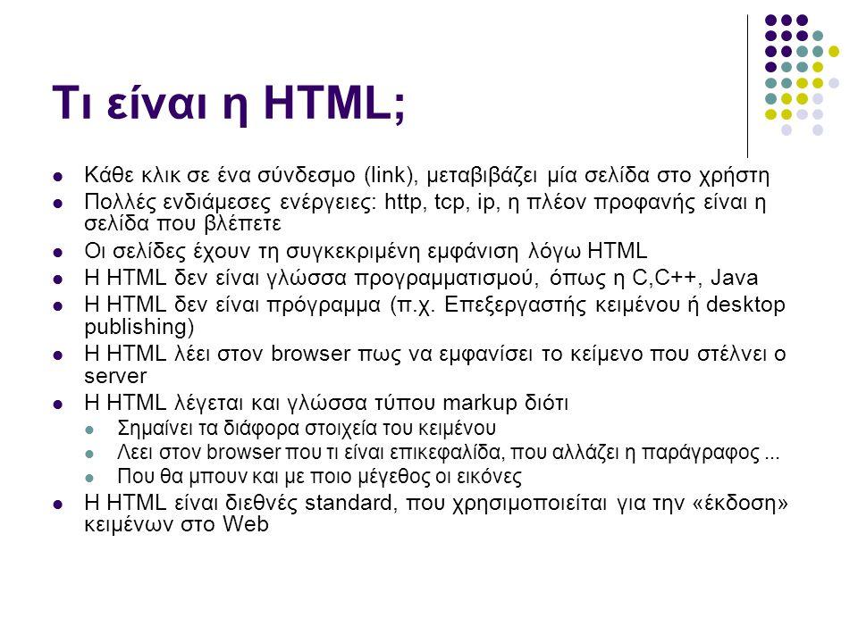 Τι είναι η HTML; Κάθε κλικ σε ένα σύνδεσμο (link), μεταβιβάζει μία σελίδα στο χρήστη Πολλές ενδιάμεσες ενέργειες: http, tcp, ip, η πλέον προφανής είναι η σελίδα που βλέπετε Οι σελίδες έχουν τη συγκεκριμένη εμφάνιση λόγω HTML H HTML δεν είναι γλώσσα προγραμματισμού, όπως η C,C++, Java H HTML δεν είναι πρόγραμμα (π.χ.