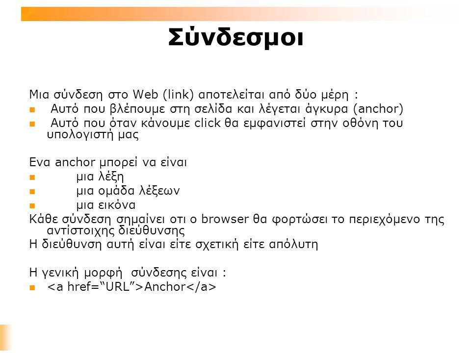 Σύνδεσμοι Μια σύνδεση στο Web (link) αποτελείται από δύο μέρη : Aυτό που βλέπουμε στη σελίδα και λέγεται άγκυρα (anchor) Aυτό που όταν κάνουμε click θα εμφανιστεί στην οθόνη του υπολογιστή μας Ενα anchor μπορεί να είναι μια λέξη μια ομάδα λέξεων μια εικόνα Κάθε σύνδεση σημαίνει οτι ο browser θα φορτώσει το περιεχόμενο της αντίστοιχης διεύθυνσης Η διεύθυνση αυτή είναι είτε σχετική είτε απόλυτη Η γενική μορφή σύνδεσης είναι : Anchor