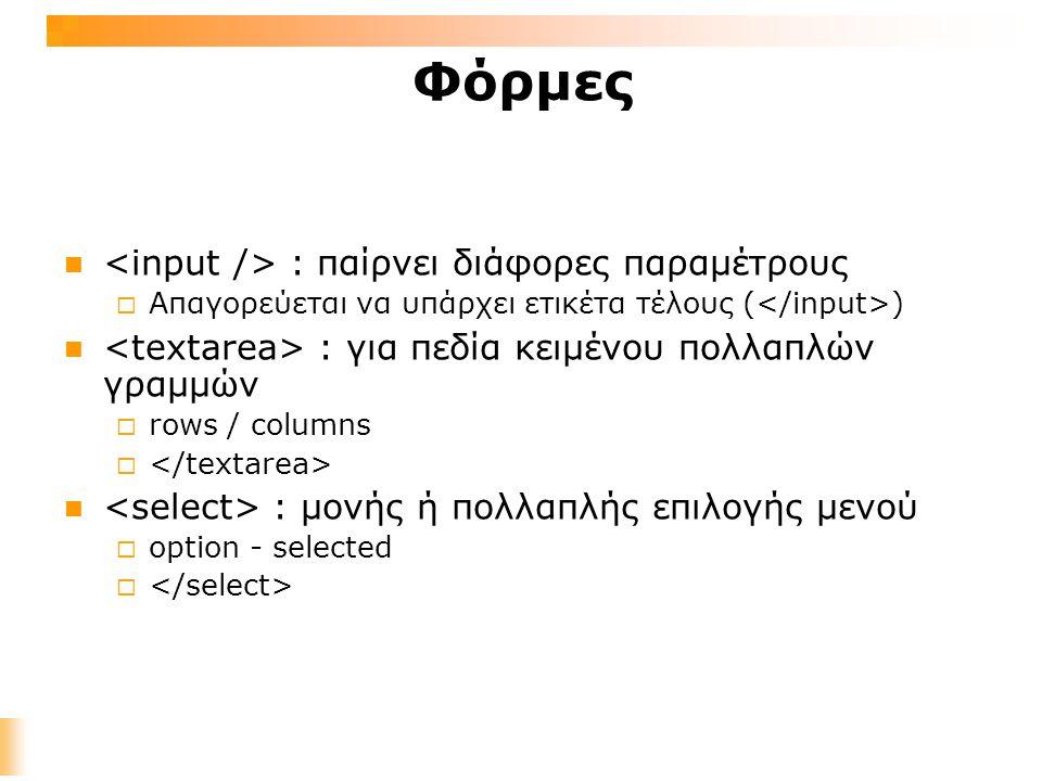 Φόρμες : παίρνει διάφορες παραμέτρους  Απαγορεύεται να υπάρχει ετικέτα τέλους ( ) : για πεδία κειμένου πολλαπλών γραμμών  rows / columns  : μονής ή πολλαπλής επιλογής μενού  option - selected 