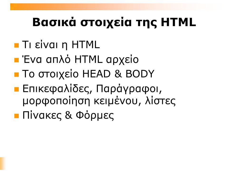 Τι είναι η HTML Hyper Text Markup Language : Γλώσσα σήμανσης για τη δημιουργία σελίδων στο διαδίκτυο Η γλώσσα HTML προέρχεται από την SGML (Standard Generalized Markup Language) Ένα HTML αρχείο είναι ένα αρχείο κειμένου που περιέχει ετικέτες (markup tags) Οι ετικέτες (tags) λένε στον Φυλλομετριτή (Web Browser) πώς να παρουσιάσει το περιεχόμενο της σελίδας Τα HTML αρχεία έχουν html ή htm καταλήξεις Ένα HTML αρχείο μπορεί να δημιουργηθεί χρησιμοποιώντας έναν απλό text editor (π.χ.