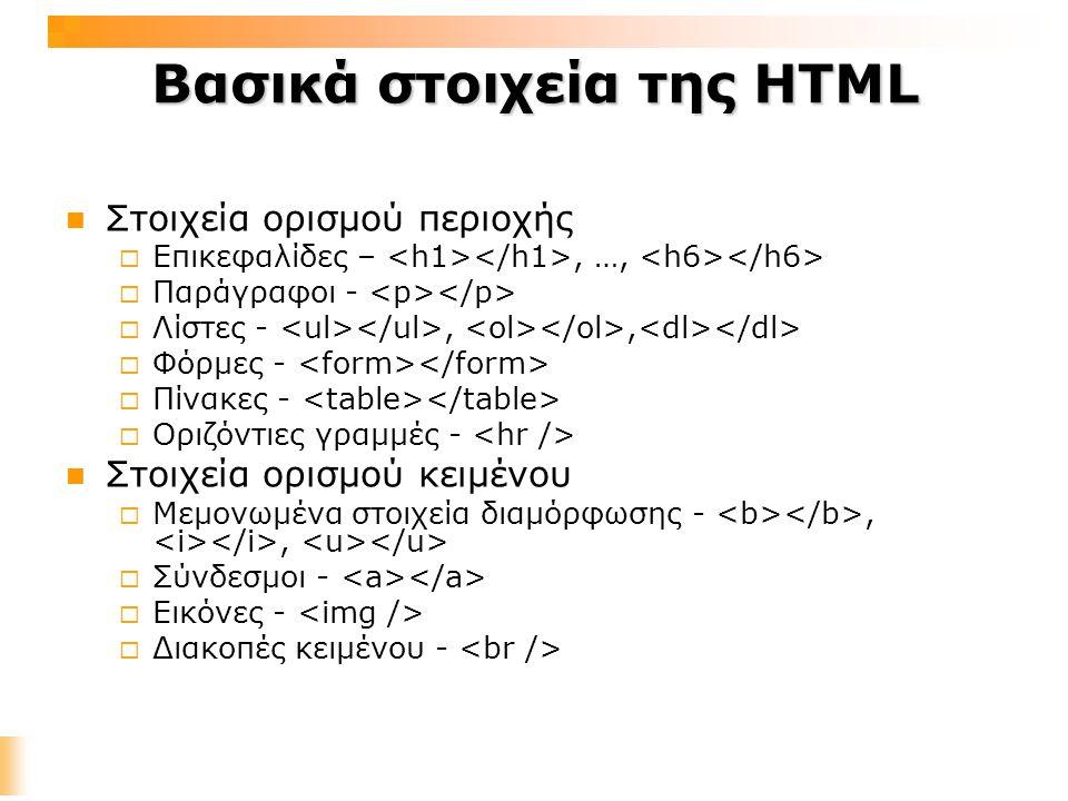 Βασικά στοιχεία της HTML Στοιχεία ορισμού περιοχής  Επικεφαλίδες –, …,  Παράγραφοι -  Λίστες -,,  Φόρμες -  Πίνακες -  Οριζόντιες γραμμές - Στοιχεία ορισμού κειμένου  Μεμονωμένα στοιχεία διαμόρφωσης -,,  Σύνδεσμοι -  Εικόνες -  Διακοπές κειμένου -