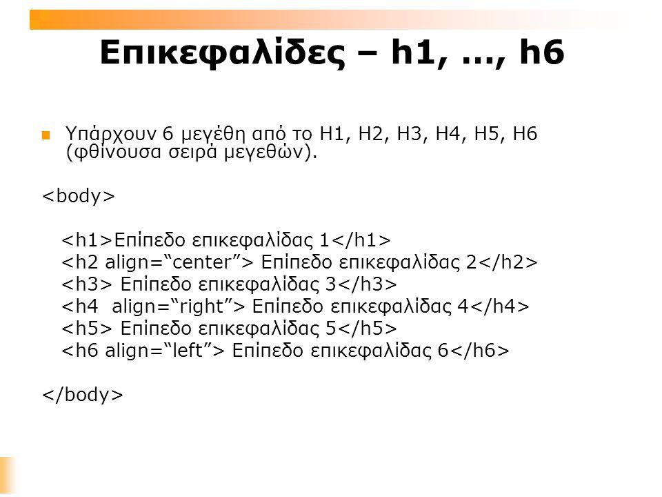 Επικεφαλίδες – h1, …, h6 Υπάρχουν 6 μεγέθη από το Η1, H2, H3, H4, H5, H6 (φθίνουσα σειρά μεγεθών).