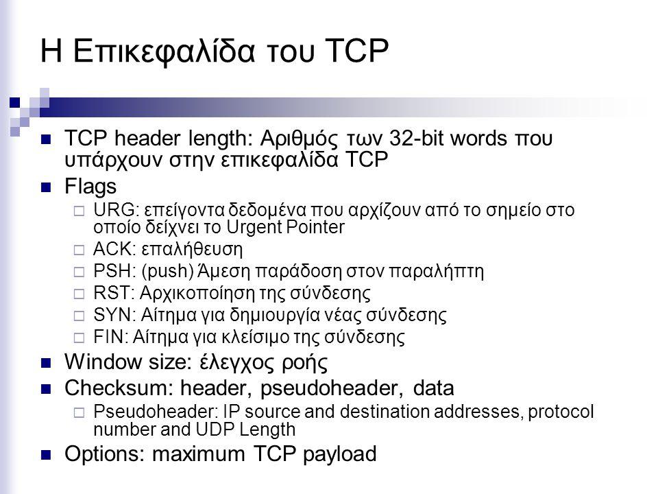 TCP header length: Αριθμός των 32-bit words που υπάρχουν στην επικεφαλίδα TCP Flags  URG: επείγοντα δεδομένα που αρχίζουν από το σημείο στο οποίο δείχνει το Urgent Pointer  ACK: επαλήθευση  PSH: (push) Άμεση παράδοση στον παραλήπτη  RST: Αρχικοποίηση της σύνδεσης  SYN: Αίτημα για δημιουργία νέας σύνδεσης  FIN: Αίτημα για κλείσιμο της σύνδεσης Window size: έλεγχος ροής Checksum: header, pseudoheader, data  Pseudoheader: IP source and destination addresses, protocol number and UDP Length Options: maximum TCP payload