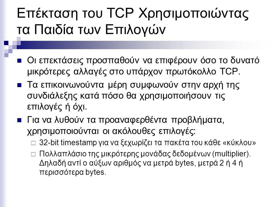 Επέκταση του TCP Χρησιμοποιώντας τα Παιδία των Επιλογών Οι επεκτάσεις προσπαθούν να επιφέρουν όσο το δυνατό μικρότερες αλλαγές στο υπάρχον πρωτόκολλο TCP.