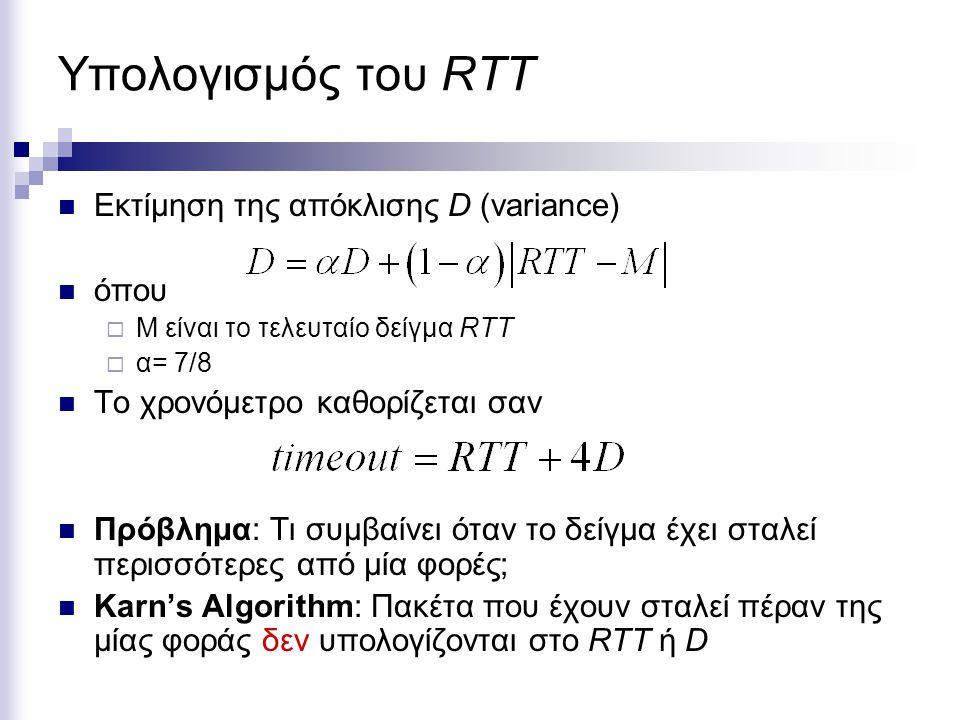 Υπολογισμός του RTT Εκτίμηση της απόκλισης D (variance) όπου  Μ είναι το τελευταίο δείγμα RTT  α= 7/8 Το χρονόμετρο καθορίζεται σαν Πρόβλημα: Τι συμβαίνει όταν το δείγμα έχει σταλεί περισσότερες από μία φορές; Karn's Algorithm: Πακέτα που έχουν σταλεί πέραν της μίας φοράς δεν υπολογίζονται στο RTT ή D