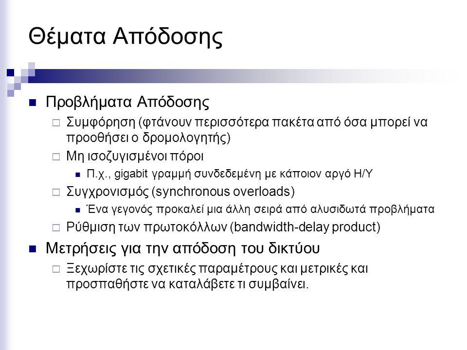 Θέματα Απόδοσης Προβλήματα Απόδοσης  Συμφόρηση (φτάνουν περισσότερα πακέτα από όσα μπορεί να προοθήσει ο δρομολογητής)  Μη ισοζυγισμένοι πόροι Π.χ., gigabit γραμμή συνδεδεμένη με κάποιον αργό Η/Υ  Συγχρονισμός (synchronous overloads) Ένα γεγονός προκαλεί μια άλλη σειρά από αλυσιδωτά προβλήματα  Ρύθμιση των πρωτοκόλλων (bandwidth-delay product) Μετρήσεις για την απόδοση του δικτύου  Ξεχωρίστε τις σχετικές παραμέτρους και μετρικές και προσπαθήστε να καταλάβετε τι συμβαίνει.