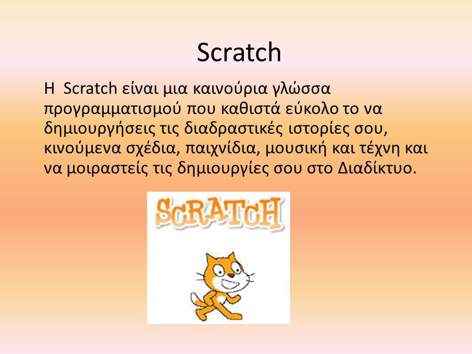 Scratch Η Scratch είναι μια καινούρια γλώσσα προγραμματισμού που καθιστά εύκολο το να δημιουργήσεις τις διαδραστικές ιστορίες σου, κινούμενα σχέδια, π