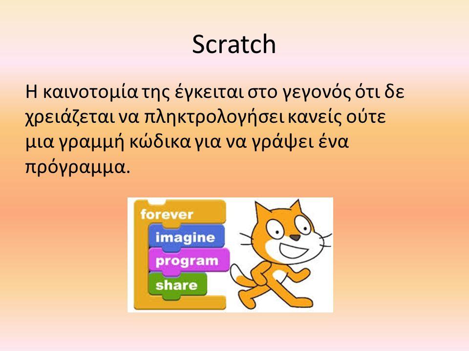 Scratch Η καινοτομία της έγκειται στο γεγονός ότι δε χρειάζεται να πληκτρολογήσει κανείς ούτε μια γραμμή κώδικα για να γράψει ένα πρόγραμμα.
