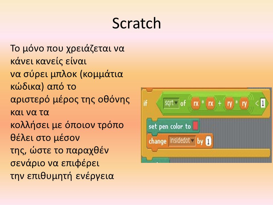 Scratch Το μόνο που χρειάζεται να κάνει κανείς είναι να σύρει μπλοκ (κομμάτια κώδικα) από το αριστερό μέρος της οθόνης και να τα κολλήσει με όποιον τρόπο θέλει στο μέσον της, ώστε το παραχθέν σενάριο να επιφέρει την επιθυμητή ενέργεια