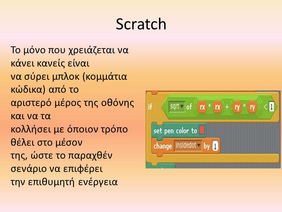Scratch Το μόνο που χρειάζεται να κάνει κανείς είναι να σύρει μπλοκ (κομμάτια κώδικα) από το αριστερό μέρος της οθόνης και να τα κολλήσει με όποιον τρ