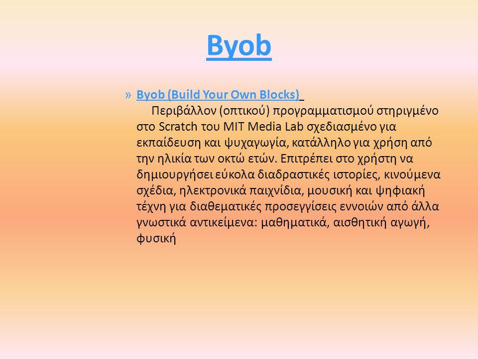 Byob » Byob (Build Your Own Blocks) Περιβάλλον (οπτικού) προγραμματισμού στηριγμένο στο Scratch του MIT Media Lab σχεδιασμένο για εκπαίδευση και ψυχαγωγία, κατάλληλο για χρήση από την ηλικία των οκτώ ετών.