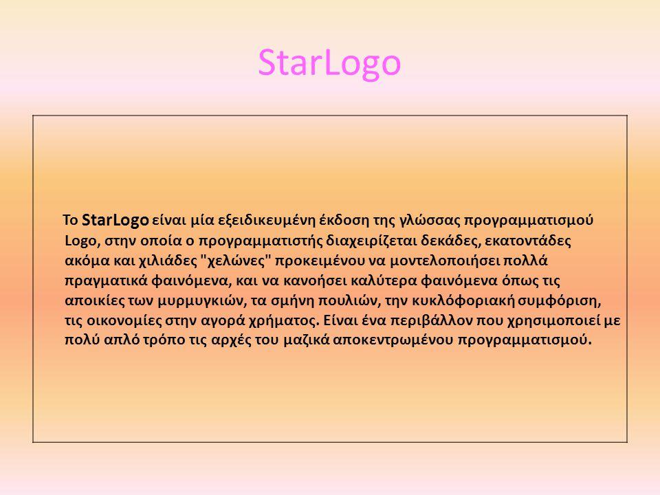 StarLogo Το StarLogo είναι μία εξειδικευμένη έκδοση της γλώσσας προγραμματισμού Logo, στην οποία ο προγραμματιστής διαχειρίζεται δεκάδες, εκατοντάδες ακόμα και χιλιάδες χελώνες προκειμένου να μοντελοποιήσει πολλά πραγματικά φαινόμενα, και να κανοήσει καλύτερα φαινόμενα όπως τις αποικίες των μυρμυγκιών, τα σμήνη πουλιών, την κυκλόφοριακή συμφόριση, τις οικονομίες στην αγορά χρήματος.