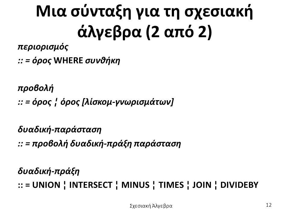 Μια σύνταξη για τη σχεσιακή άλγεβρα (2 από 2) περιορισμός :: = όρος WHERE συνθήκη προβολή :: = όρος ¦ όρος [λίσκομ-γνωρισμάτων] δυαδική-παράσταση :: = προβολή δυαδική-πράξη παράσταση δυαδική-πράξη :: = UNION ¦ INTERSECT ¦ MINUS ¦ TIMES ¦ JOIN ¦ DIVIDEBY Σχεσιακή Άλγεβρα 12