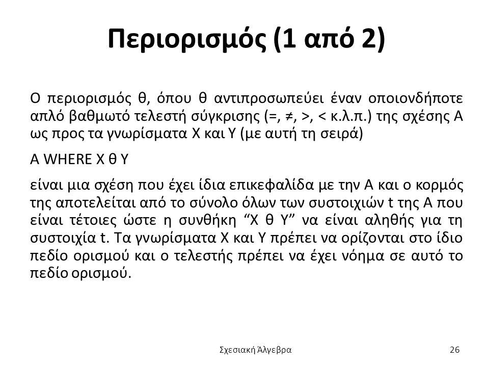 Περιορισμός (1 από 2) Ο περιορισμός θ, όπου θ αντιπροσωπεύει έναν οποιονδήποτε απλό βαθμωτό τελεστή σύγκρισης (=, ≠, >, < κ.λ.π.) της σχέσης Α ως προς τα γνωρίσματα Χ και Υ (με αυτή τη σειρά) A WHERE X θ Y είναι μια σχέση που έχει ίδια επικεφαλίδα με την Α και ο κορμός της αποτελείται από το σύνολο όλων των συστοιχιών t της Α που είναι τέτοιες ώστε η συνθήκη X θ Y να είναι αληθής για τη συστοιχία t.